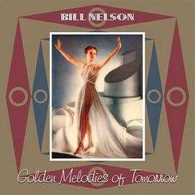 Bill Nelson - Golden Melodies Of Tomorrow CD (album) cover