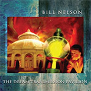Bill Nelson - The Dream Transmission Pavilion - Nelsonica 09 CD (album) cover