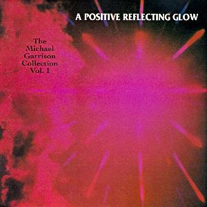 Michael Garrison - A Positive Reflecting Glow - The Michael Garrison Collection Vol. 1 CD (album) cover