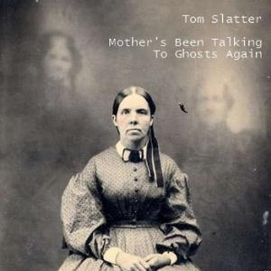 Tom Slatter - Mother's Been Talking To Ghosts Again CD (album) cover