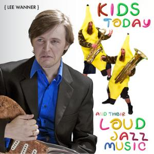 Lee Wanner - Kids Today And Their Loud Jazz Music CD (album) cover